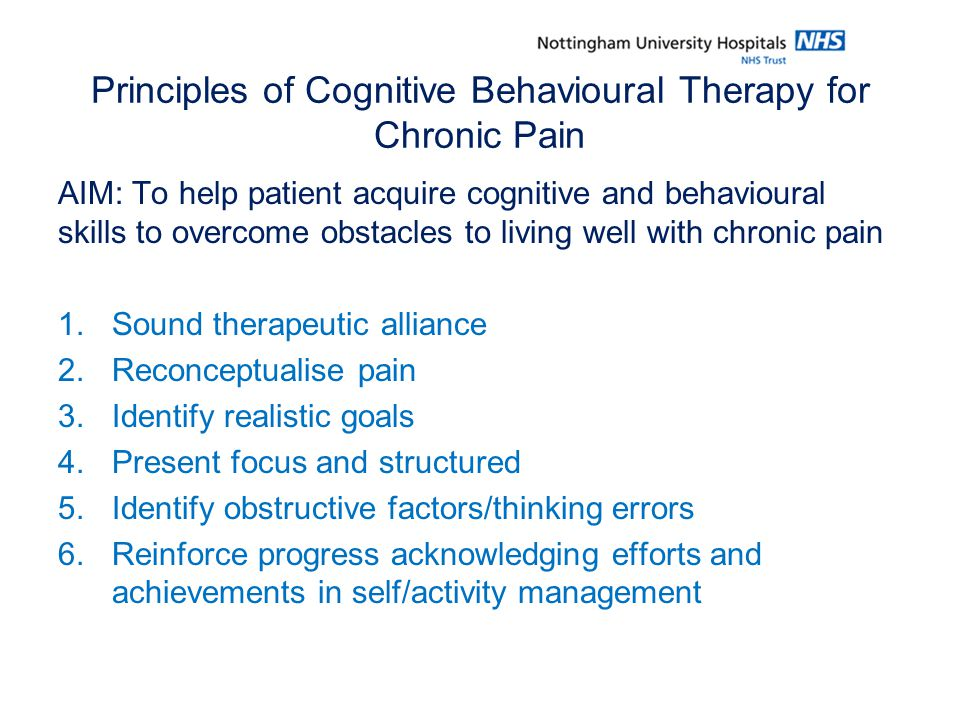 Psychological therapies for chronic pain  Behavioural – New ways of doing  Cognitive Behavioural- New ways of thinking  Mindfulness and Acceptance-