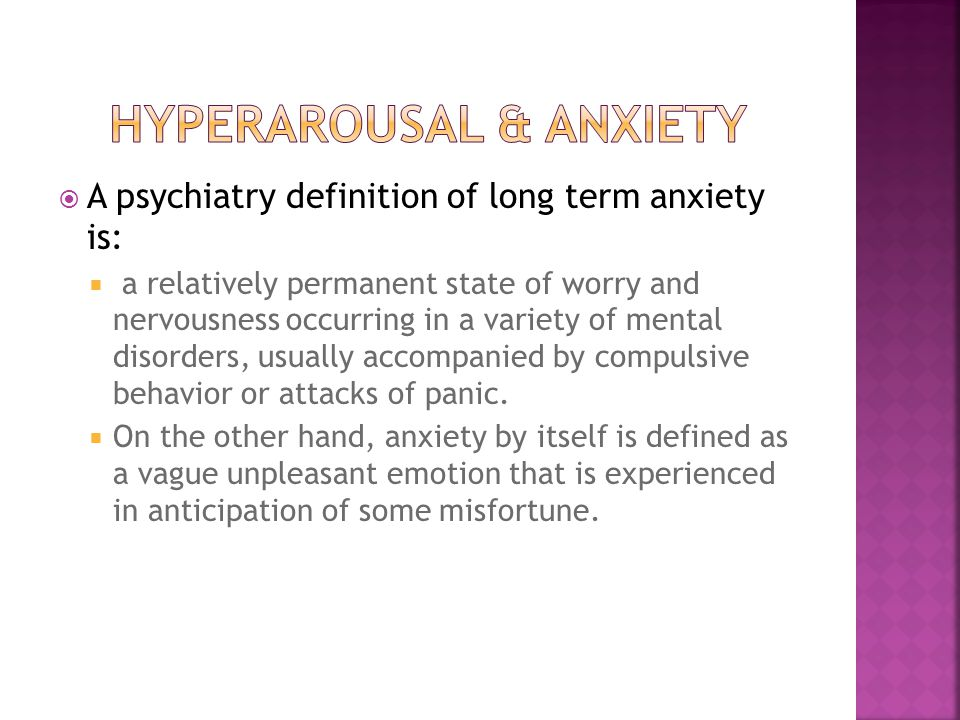  A psychiatry definition of long term anxiety is:  a relatively permanent state of worry and nervousness occurring in a variety of mental disorders, usually accompanied by compulsive behavior or attacks of panic.