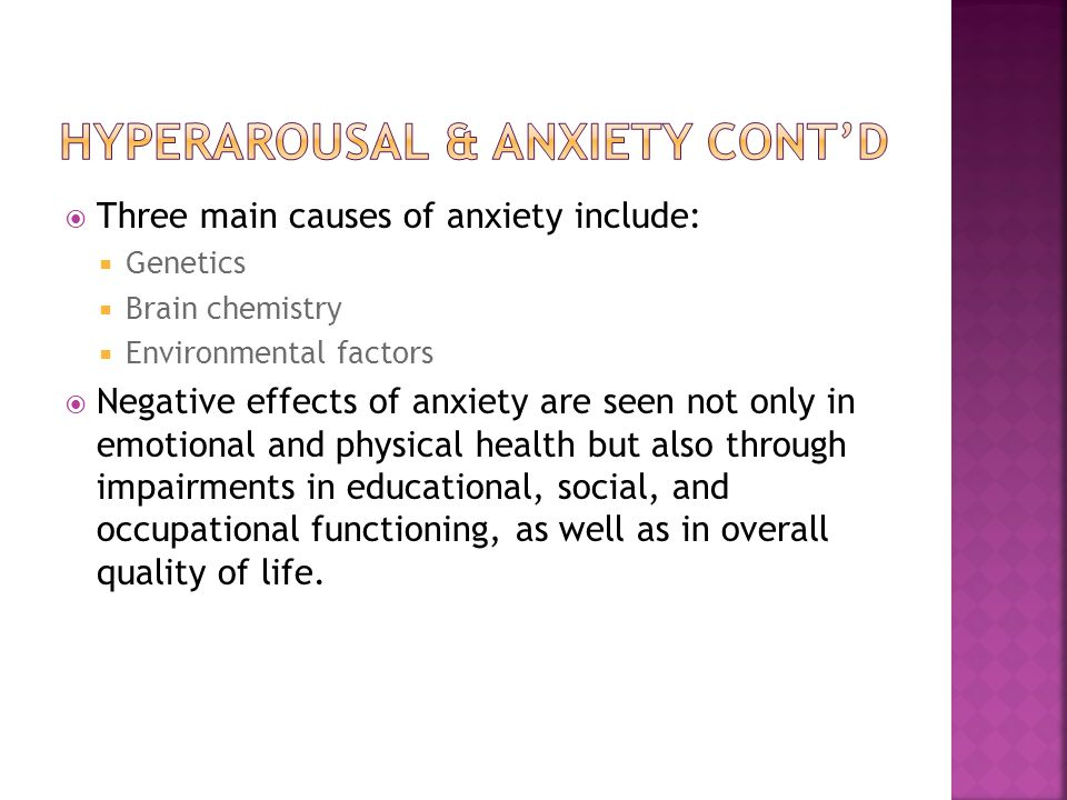  Three main causes of anxiety include:  Genetics  Brain chemistry  Environmental factors  Negative effects of anxiety are seen not only in emotional and physical health but also through impairments in educational, social, and occupational functioning, as well as in overall quality of life.