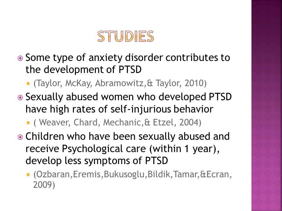  Some type of anxiety disorder contributes to the development of PTSD  (Taylor, McKay, Abramowitz,& Taylor, 2010)  Sexually abused women who developed PTSD have high rates of self-injurious behavior  ( Weaver, Chard, Mechanic,& Etzel, 2004)  Children who have been sexually abused and receive Psychological care (within 1 year), develop less symptoms of PTSD  (Ozbaran,Eremis,Bukusoglu,Bildik,Tamar,&Ecran, 2009)