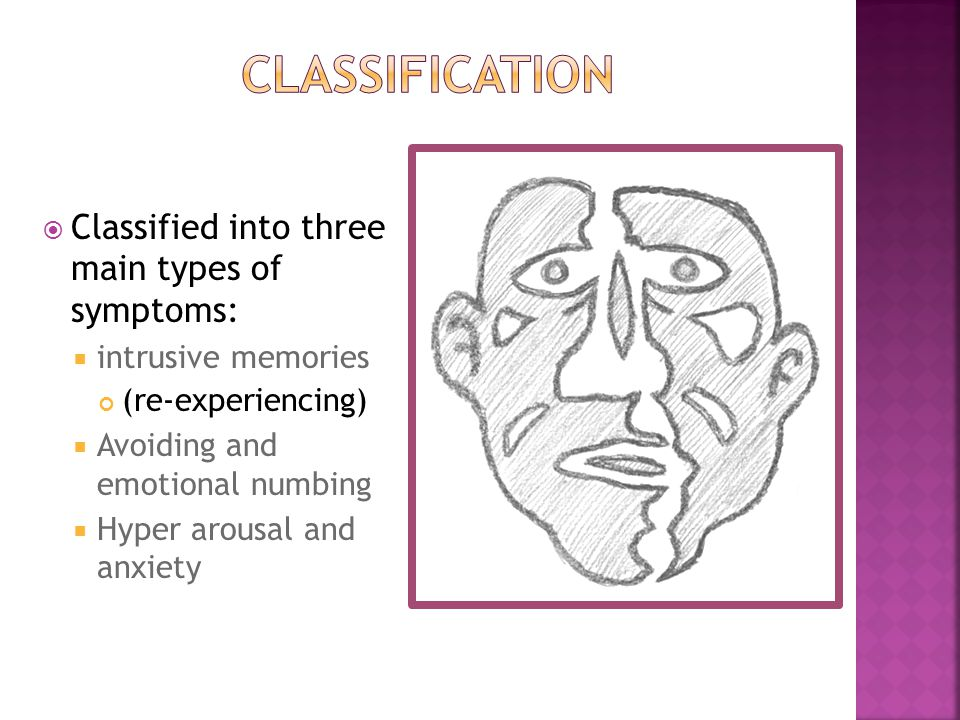  Classified into three main types of symptoms:  intrusive memories (re-experiencing)  Avoiding and emotional numbing  Hyper arousal and anxiety