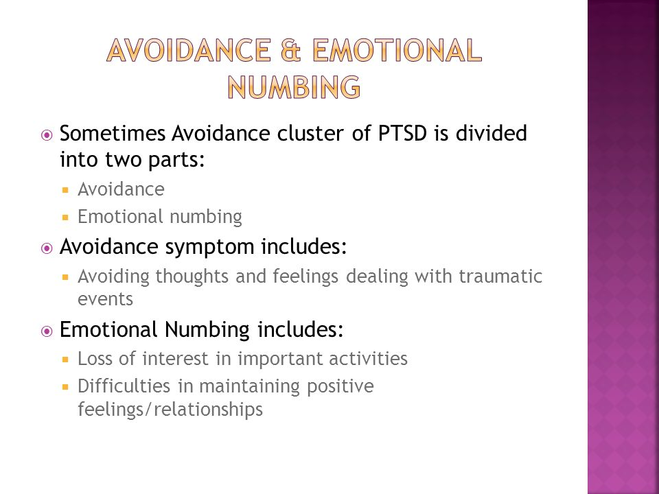  Sometimes Avoidance cluster of PTSD is divided into two parts:  Avoidance  Emotional numbing  Avoidance symptom includes:  Avoiding thoughts and feelings dealing with traumatic events  Emotional Numbing includes:  Loss of interest in important activities  Difficulties in maintaining positive feelings/relationships
