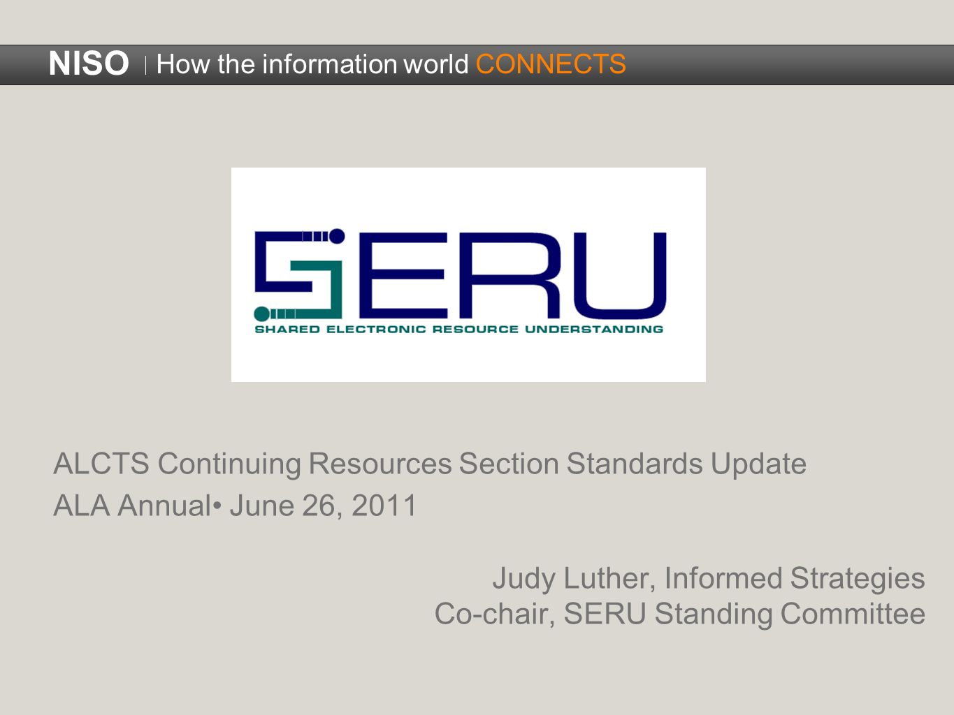 NISO How the information world CONNECTS ALCTS Continuing Resources Section Standards Update ALA Annual June 26, 2011 Judy Luther, Informed Strategies Co-chair, SERU Standing Committee