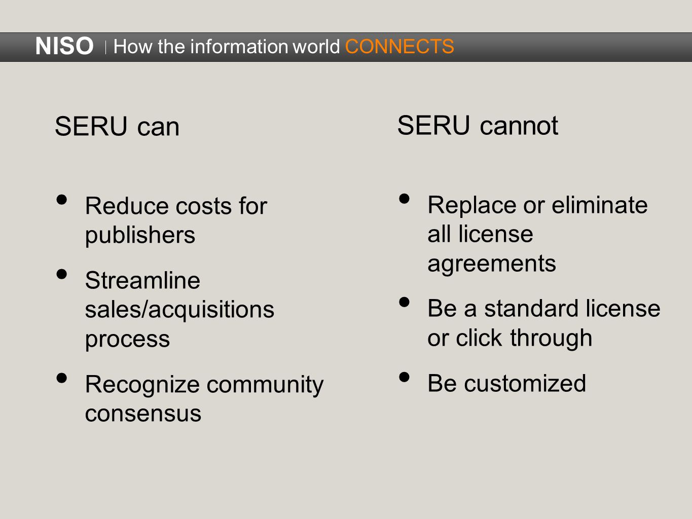 SERU can Reduce costs for publishers Streamline sales/acquisitions process Recognize community consensus SERU cannot Replace or eliminate all license agreements Be a standard license or click through Be customized NISO How the information world CONNECTS