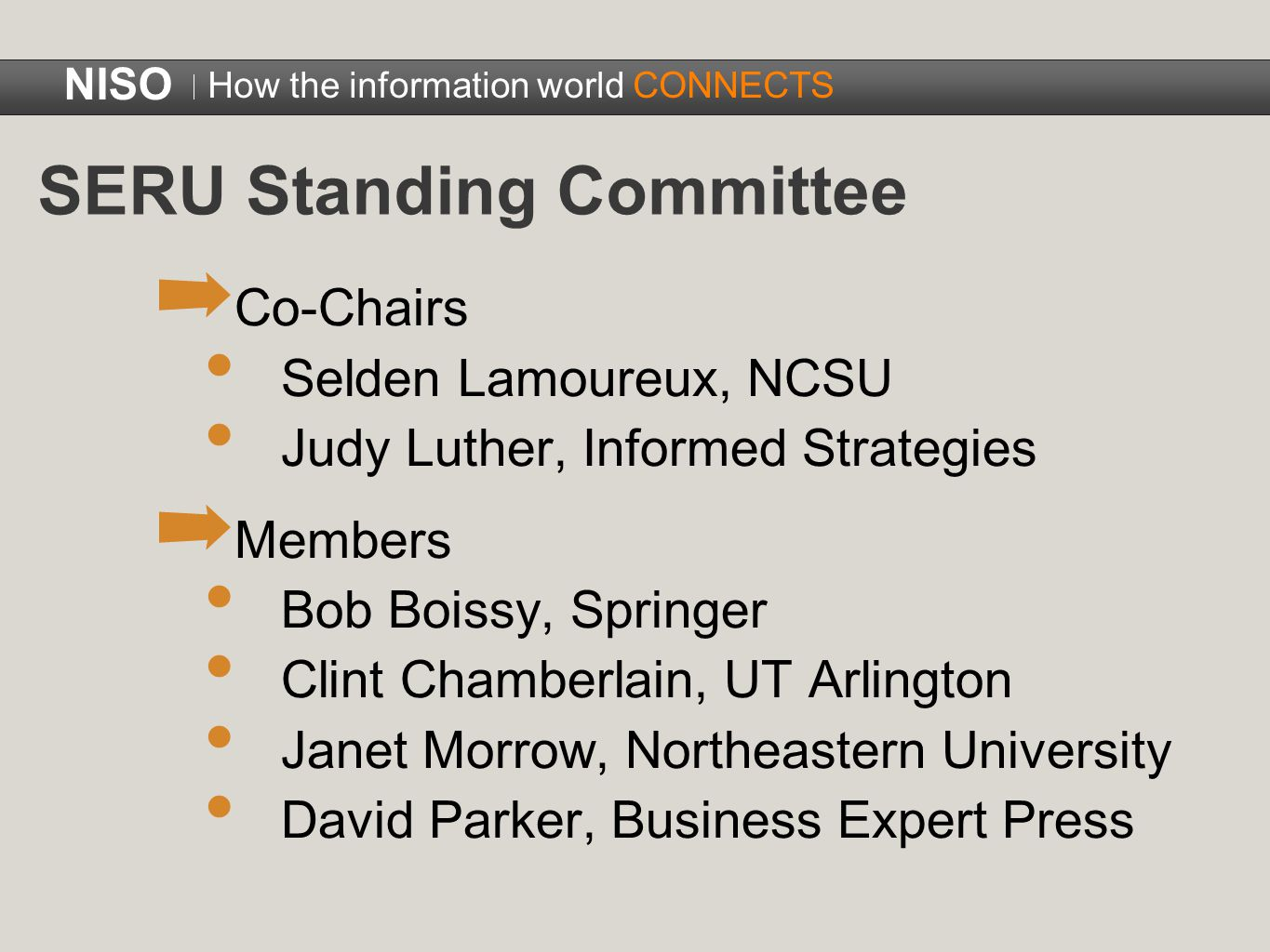 SERU Standing Committee ➡ Co-Chairs Selden Lamoureux, NCSU Judy Luther, Informed Strategies ➡ Members Bob Boissy, Springer Clint Chamberlain, UT Arlington Janet Morrow, Northeastern University David Parker, Business Expert Press NISO How the information world CONNECTS