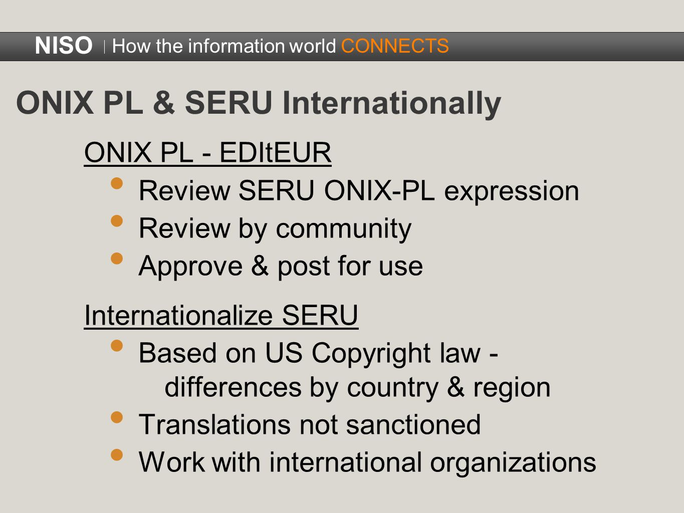 ONIX PL - EDItEUR Review SERU ONIX-PL expression Review by community Approve & post for use Internationalize SERU Based on US Copyright law - differences by country & region Translations not sanctioned Work with international organizations NISO How the information world CONNECTS ONIX PL & SERU Internationally