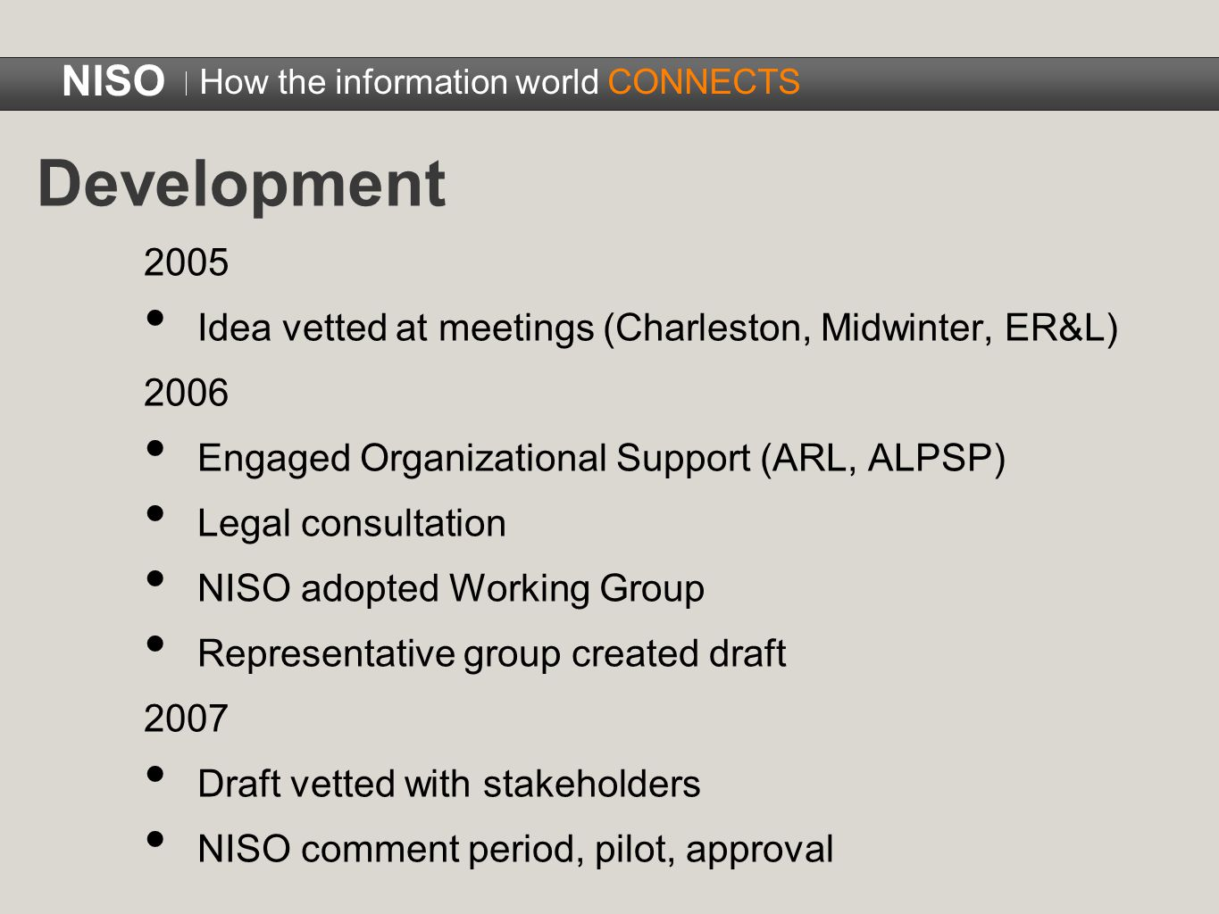 Development 2005 Idea vetted at meetings (Charleston, Midwinter, ER&L) 2006 Engaged Organizational Support (ARL, ALPSP) Legal consultation NISO adopted Working Group Representative group created draft 2007 Draft vetted with stakeholders NISO comment period, pilot, approval NISO How the information world CONNECTS