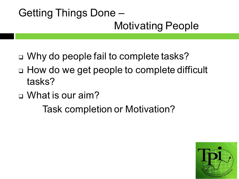Getting Things Done – Motivating People  Why do people fail to complete tasks.