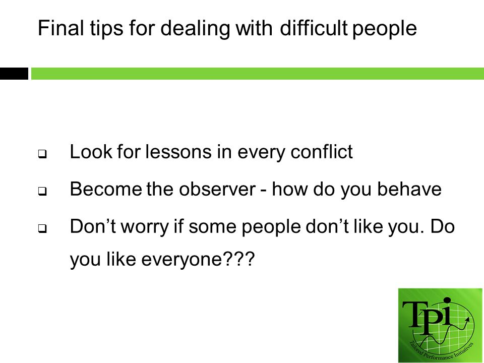 Final tips for dealing with difficult people  Look for lessons in every conflict  Become the observer - how do you behave  Don't worry if some people don't like you.