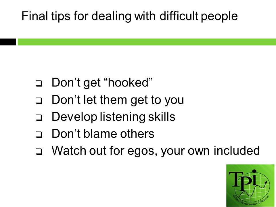 Final tips for dealing with difficult people  Don't get hooked  Don't let them get to you  Develop listening skills  Don't blame others  Watch out for egos, your own included