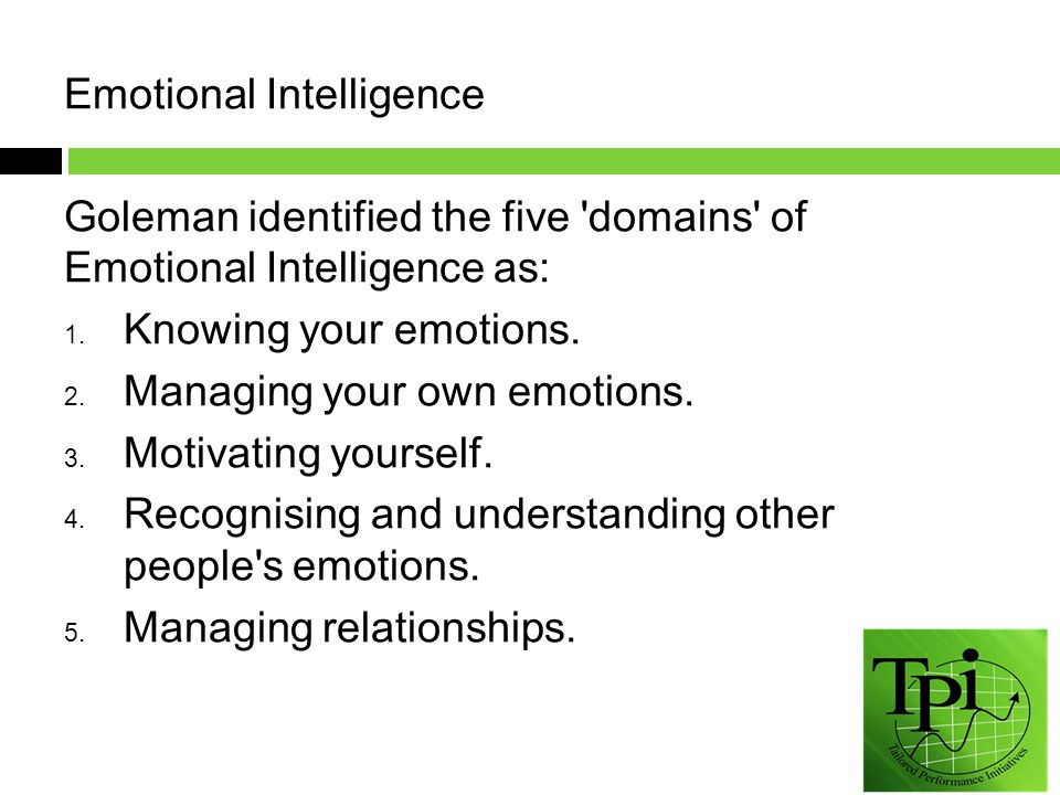 Emotional Intelligence Goleman identified the five domains of Emotional Intelligence as: 1.
