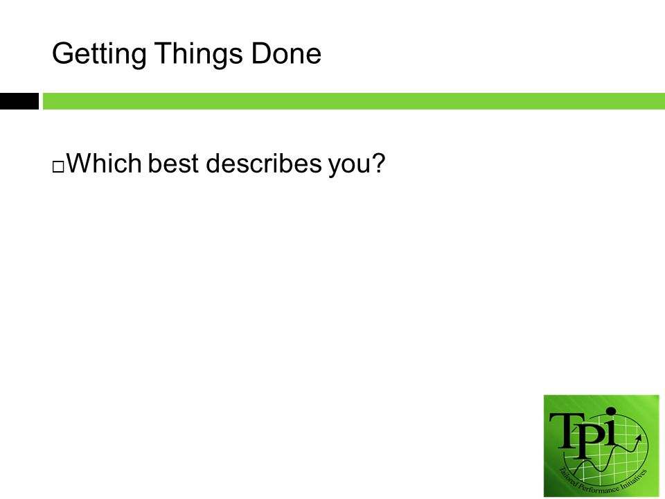 Getting Things Done  Which best describes you
