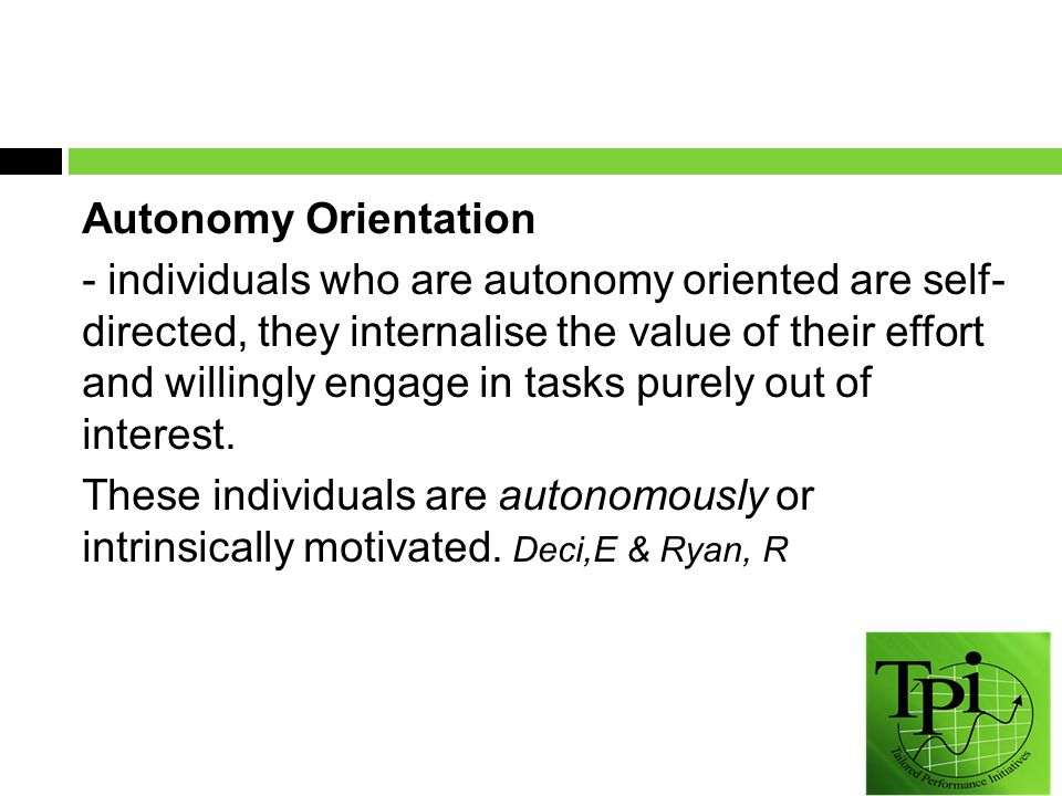 Autonomy Orientation - individuals who are autonomy oriented are self- directed, they internalise the value of their effort and willingly engage in tasks purely out of interest.