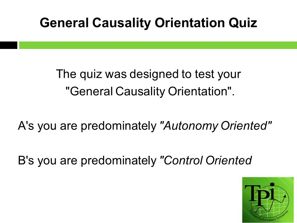 General Causality Orientation Quiz The quiz was designed to test your General Causality Orientation .