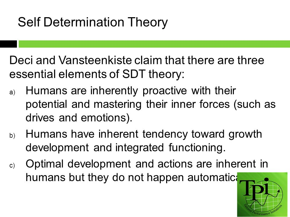 Deci and Vansteenkiste claim that there are three essential elements of SDT theory: a) Humans are inherently proactive with their potential and mastering their inner forces (such as drives and emotions).