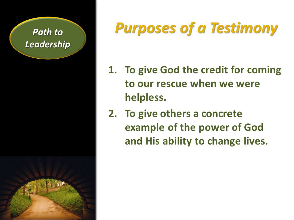 Purposes of a Testimony 1.To give God the credit for coming to our rescue when we were helpless.