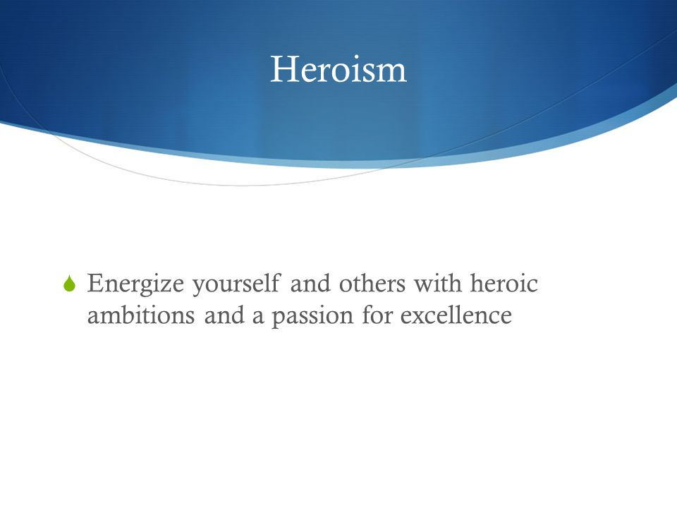 Heroism  Energize yourself and others with heroic ambitions and a passion for excellence