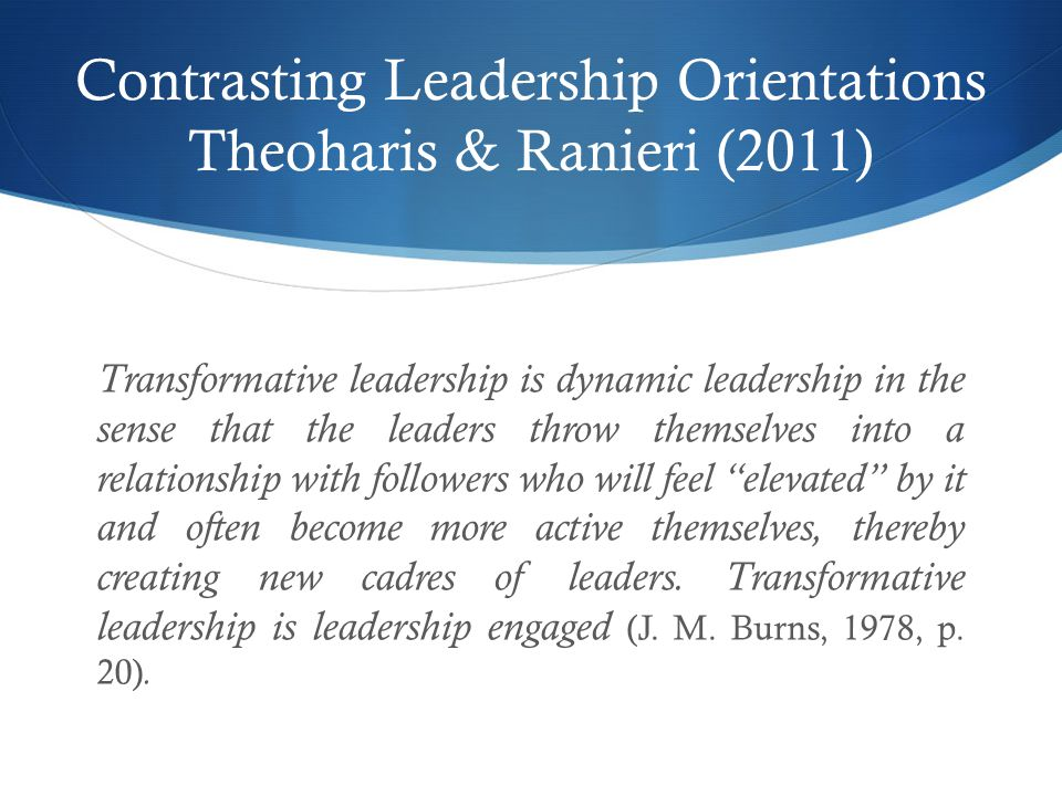 Contrasting Leadership Orientations Theoharis & Ranieri (2011) Transformative leadership is dynamic leadership in the sense that the leaders throw themselves into a relationship with followers who will feel elevated by it and often become more active themselves, thereby creating new cadres of leaders.