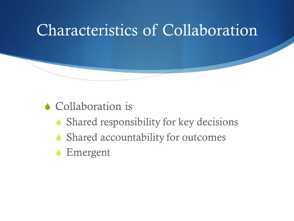 Characteristics of Collaboration  Collaboration is  Shared responsibility for key decisions  Shared accountability for outcomes  Emergent