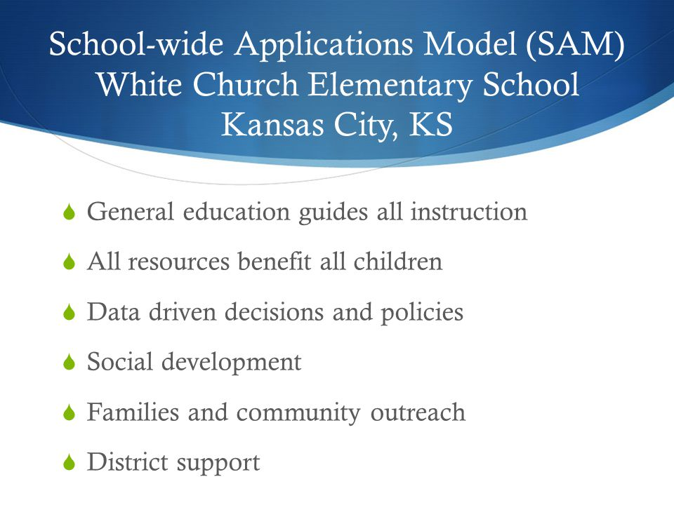School-wide Applications Model (SAM) White Church Elementary School Kansas City, KS  General education guides all instruction  All resources benefit all children  Data driven decisions and policies  Social development  Families and community outreach  District support