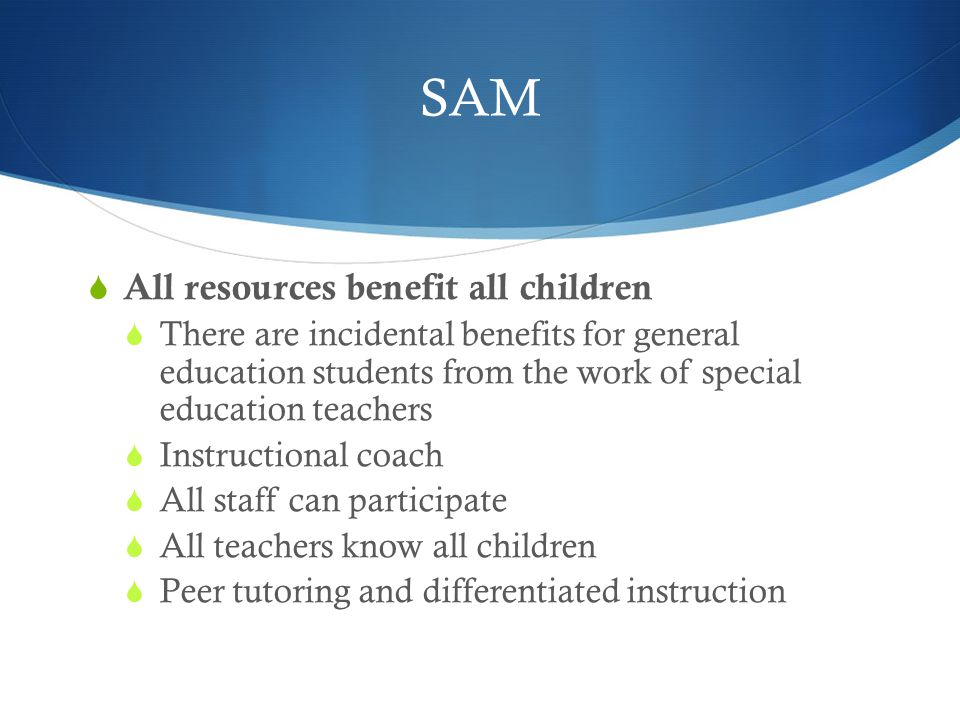 SAM  All resources benefit all children  There are incidental benefits for general education students from the work of special education teachers  Instructional coach  All staff can participate  All teachers know all children  Peer tutoring and differentiated instruction