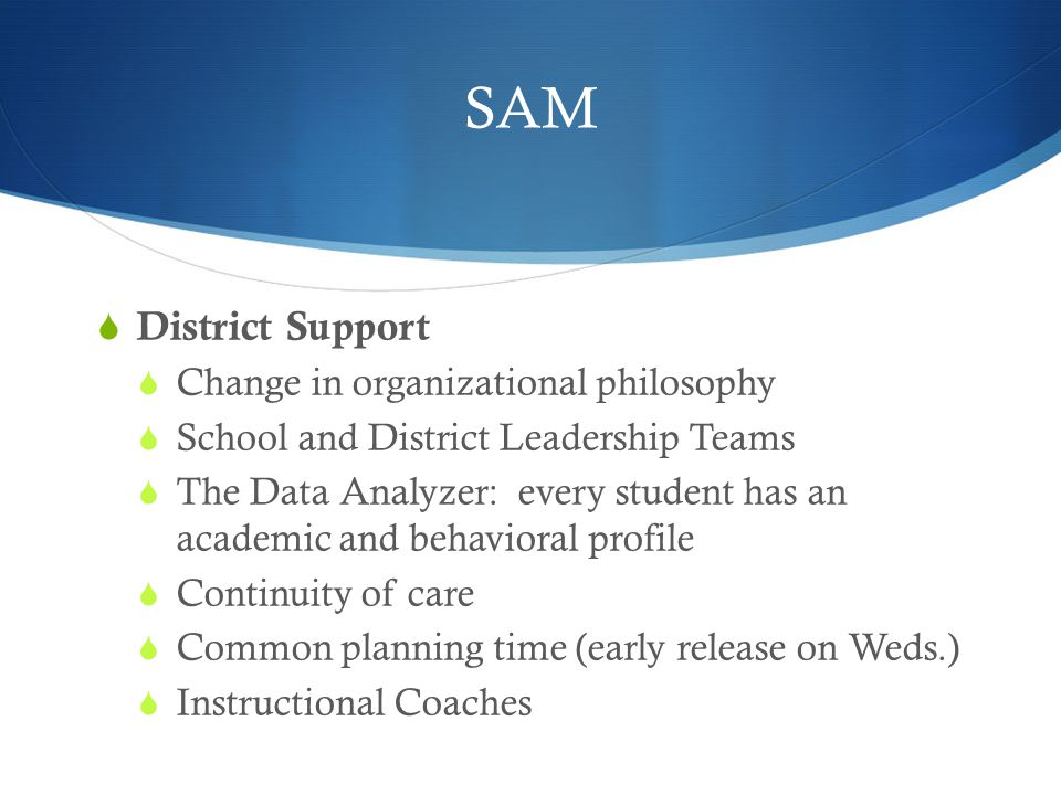 SAM  District Support  Change in organizational philosophy  School and District Leadership Teams  The Data Analyzer: every student has an academic and behavioral profile  Continuity of care  Common planning time (early release on Weds.)  Instructional Coaches