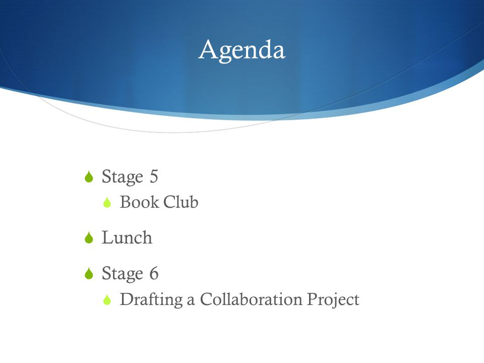 Agenda  Stage 5  Book Club  Lunch  Stage 6  Drafting a Collaboration Project