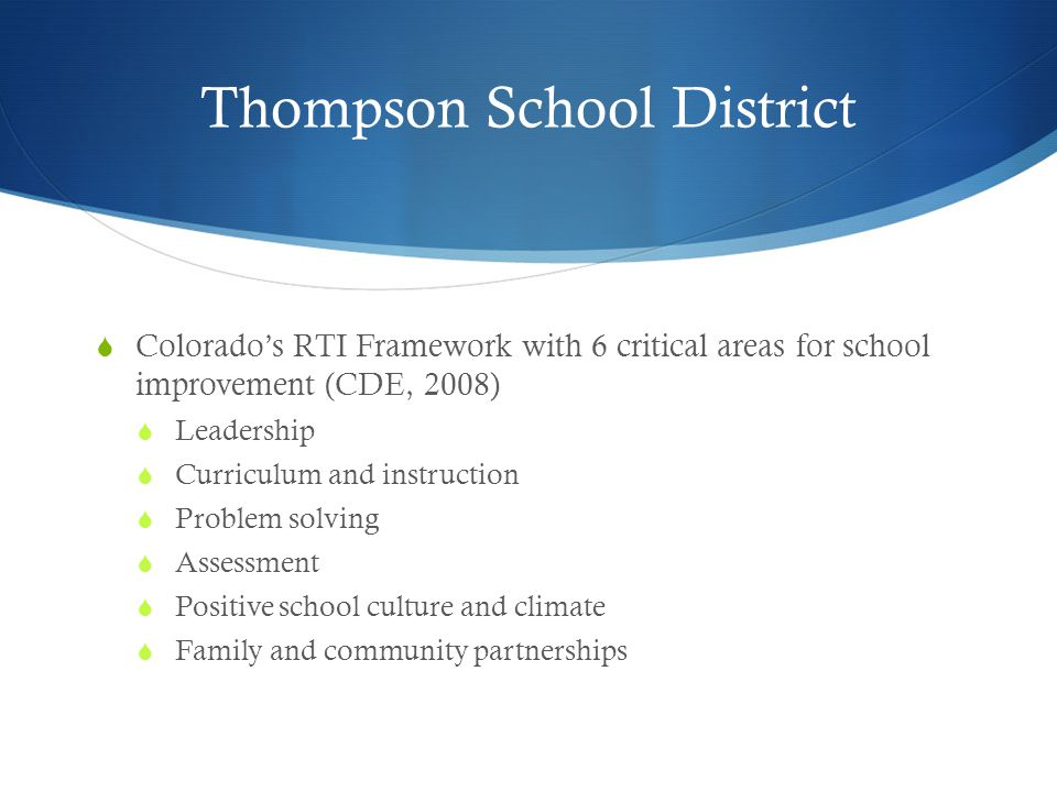 Thompson School District  Colorado's RTI Framework with 6 critical areas for school improvement (CDE, 2008)  Leadership  Curriculum and instruction  Problem solving  Assessment  Positive school culture and climate  Family and community partnerships