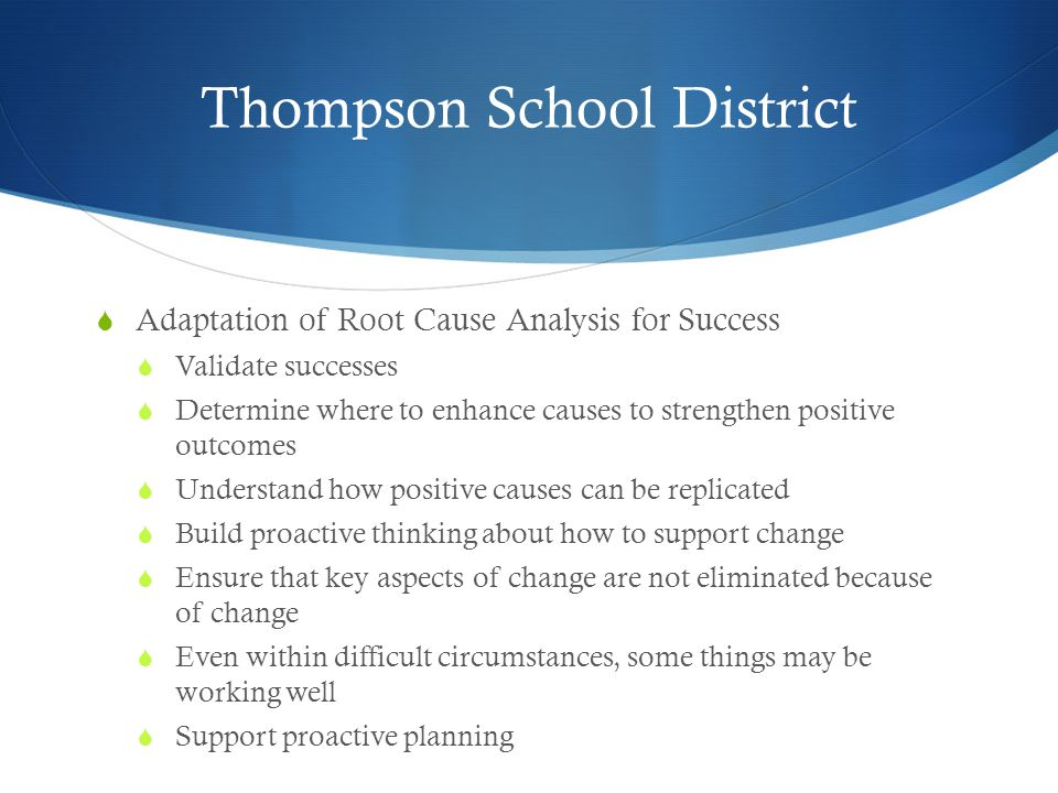 Thompson School District  Adaptation of Root Cause Analysis for Success  Validate successes  Determine where to enhance causes to strengthen positive outcomes  Understand how positive causes can be replicated  Build proactive thinking about how to support change  Ensure that key aspects of change are not eliminated because of change  Even within difficult circumstances, some things may be working well  Support proactive planning