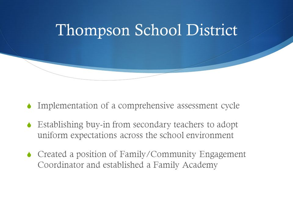 Thompson School District  Implementation of a comprehensive assessment cycle  Establishing buy-in from secondary teachers to adopt uniform expectations across the school environment  Created a position of Family/Community Engagement Coordinator and established a Family Academy