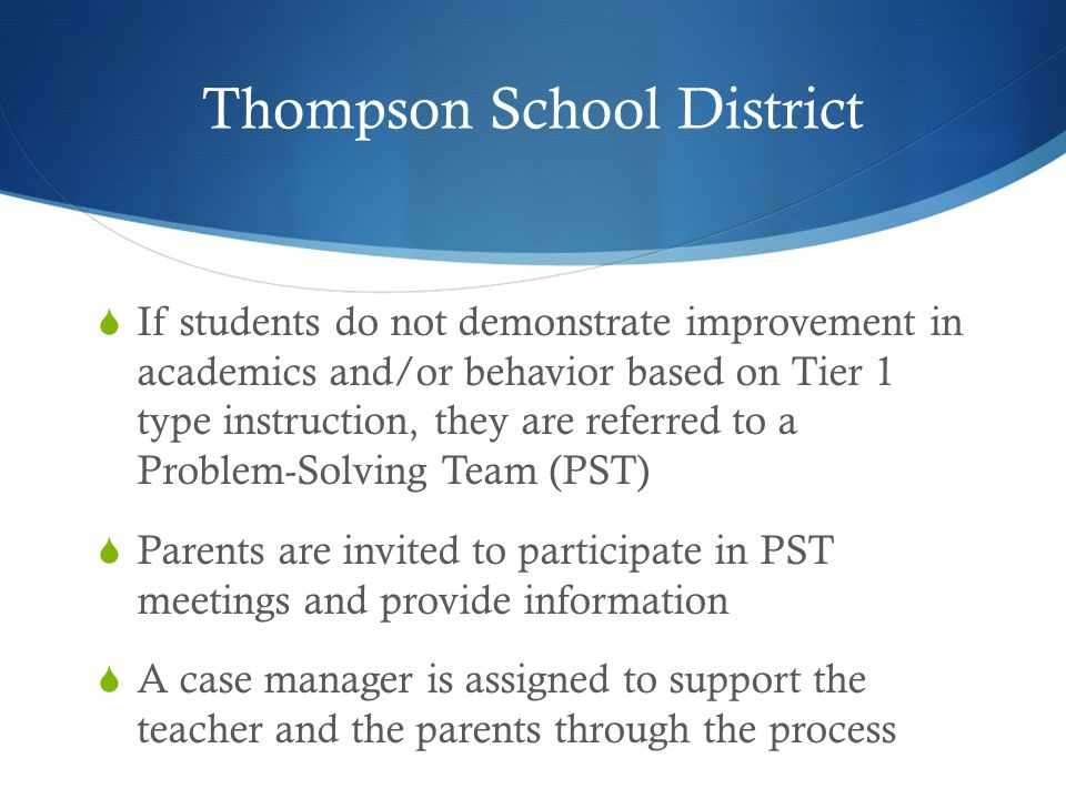 Thompson School District  If students do not demonstrate improvement in academics and/or behavior based on Tier 1 type instruction, they are referred to a Problem-Solving Team (PST)  Parents are invited to participate in PST meetings and provide information  A case manager is assigned to support the teacher and the parents through the process