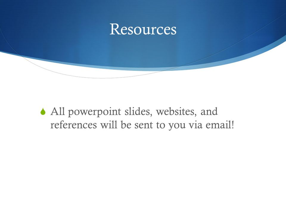 Resources  All powerpoint slides, websites, and references will be sent to you via email!