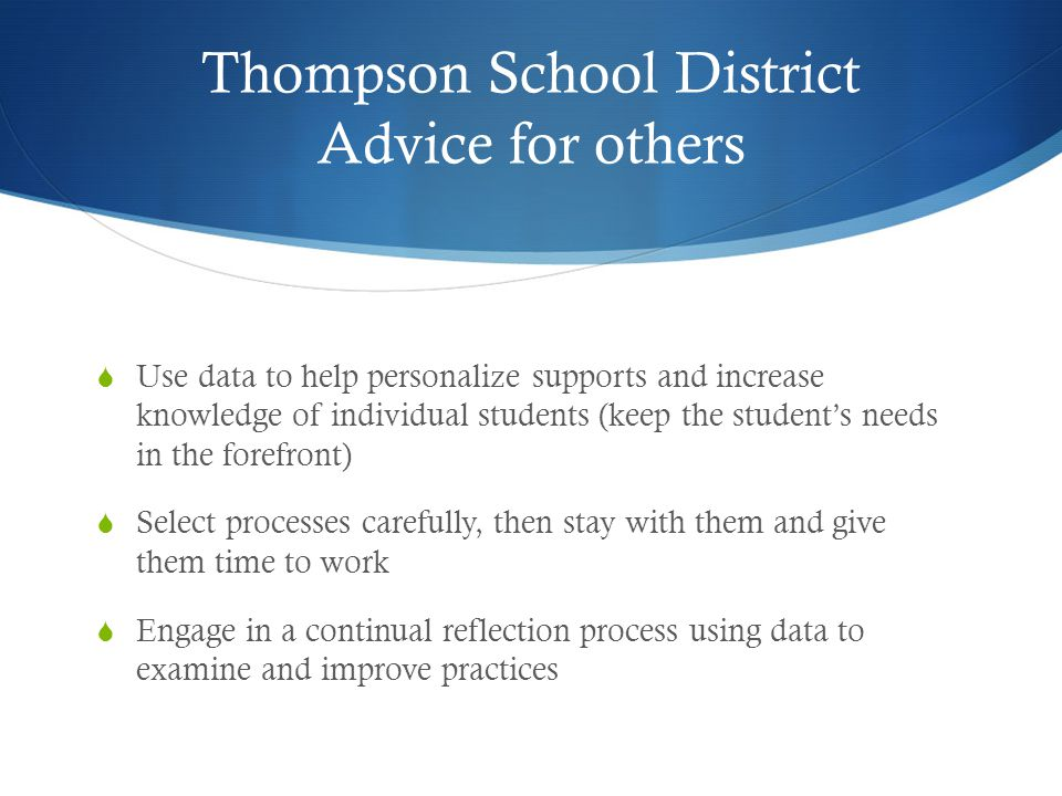 Thompson School District Advice for others  Use data to help personalize supports and increase knowledge of individual students (keep the student's needs in the forefront)  Select processes carefully, then stay with them and give them time to work  Engage in a continual reflection process using data to examine and improve practices