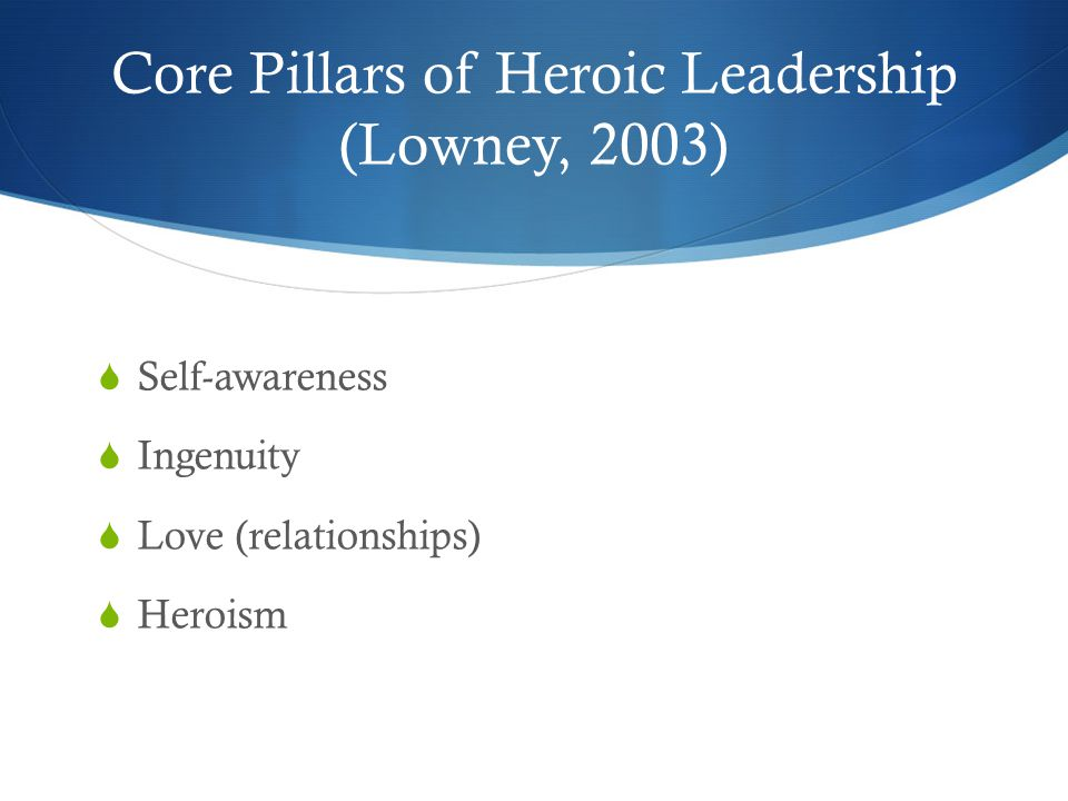 Core Pillars of Heroic Leadership (Lowney, 2003)  Self-awareness  Ingenuity  Love (relationships)  Heroism