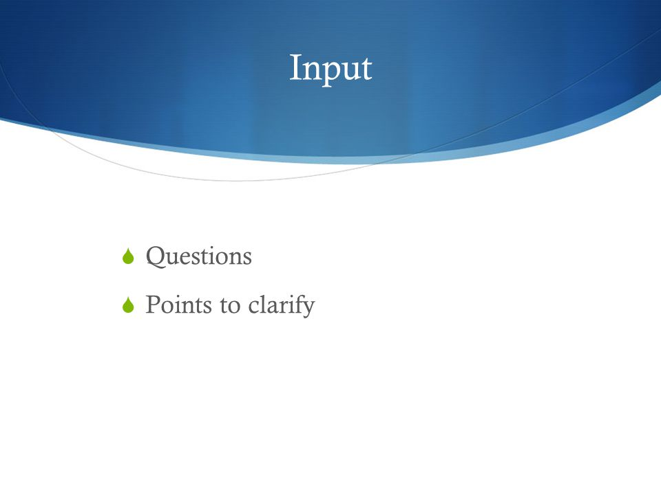 Input  Questions  Points to clarify