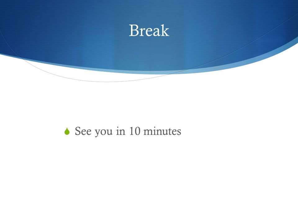 Break  See you in 10 minutes