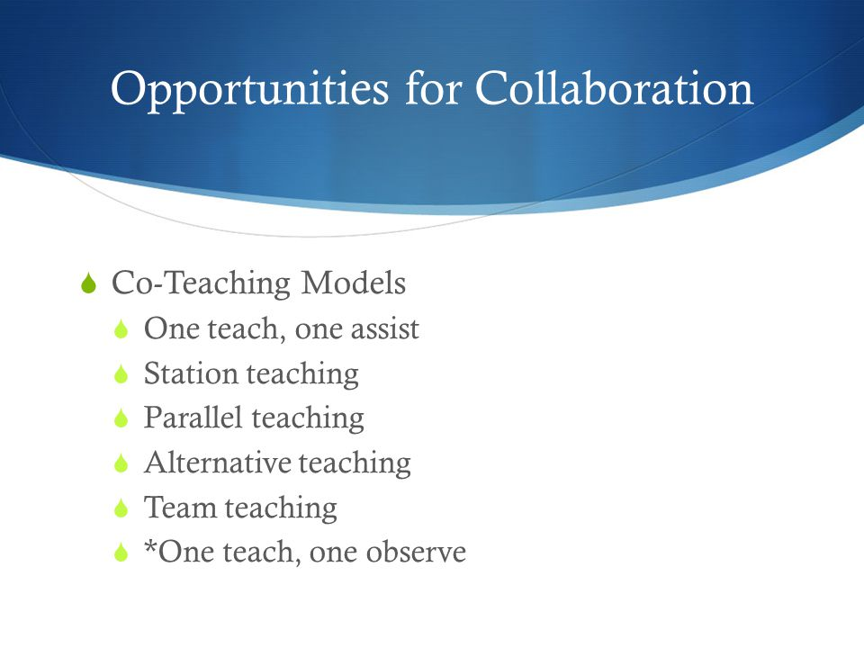 Opportunities for Collaboration  Co-Teaching Models  One teach, one assist  Station teaching  Parallel teaching  Alternative teaching  Team teaching  *One teach, one observe