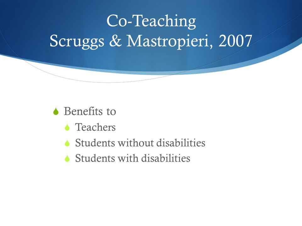 Co-Teaching Scruggs & Mastropieri, 2007  Benefits to  Teachers  Students without disabilities  Students with disabilities