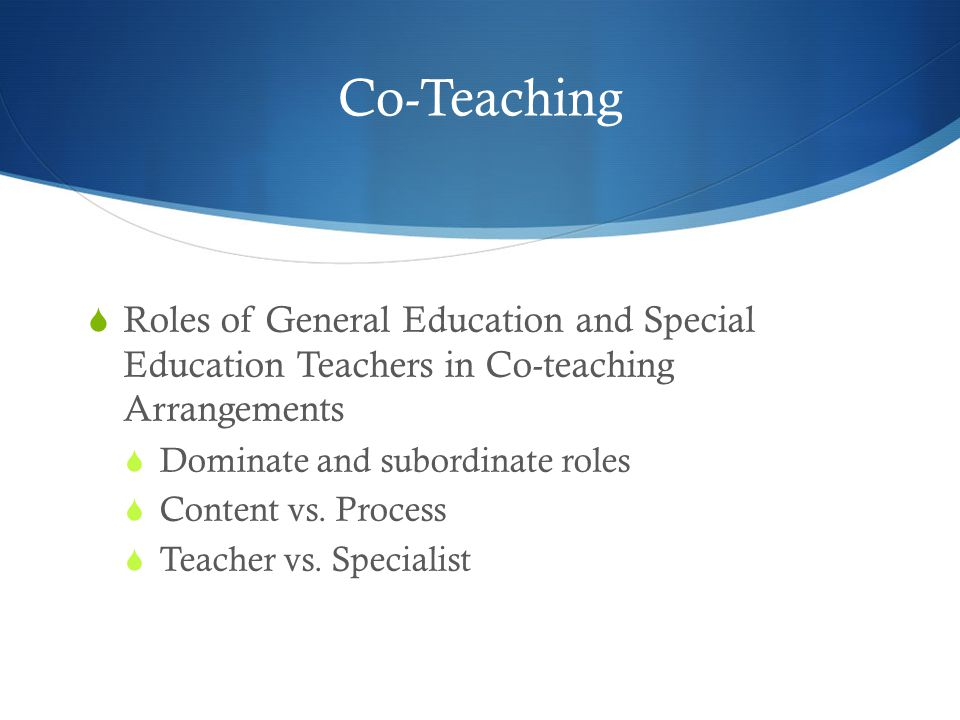 Co-Teaching  Roles of General Education and Special Education Teachers in Co-teaching Arrangements  Dominate and subordinate roles  Content vs.