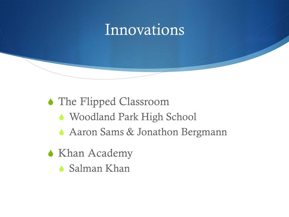 Innovations  The Flipped Classroom  Woodland Park High School  Aaron Sams & Jonathon Bergmann  Khan Academy  Salman Khan