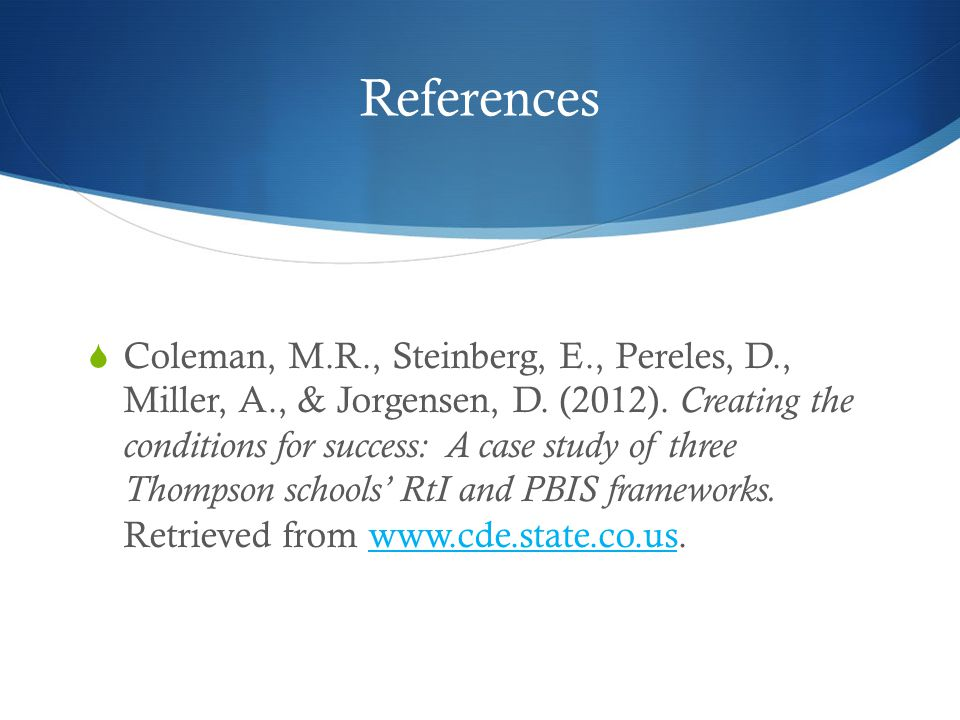 References  Coleman, M.R., Steinberg, E., Pereles, D., Miller, A., & Jorgensen, D. (2012). Creating the conditions for success: A case study of three