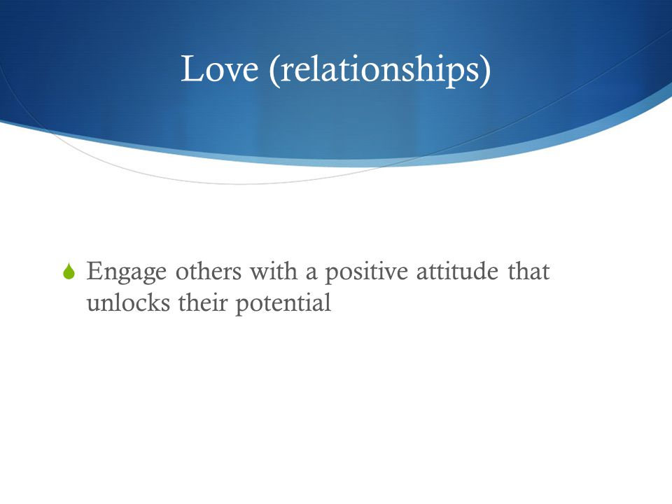 Love (relationships)  Engage others with a positive attitude that unlocks their potential