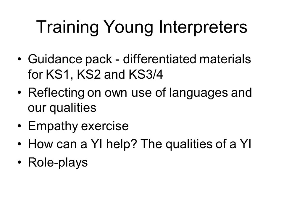 Training Young Interpreters Guidance pack - differentiated materials for KS1, KS2 and KS3/4 Reflecting on own use of languages and our qualities Empathy exercise How can a YI help.
