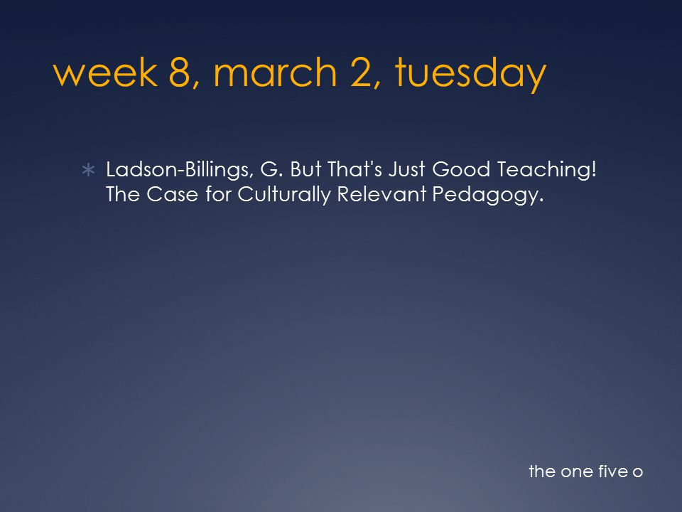 week 8, march 2, tuesday  Ladson-Billings, G. But That s Just Good Teaching.