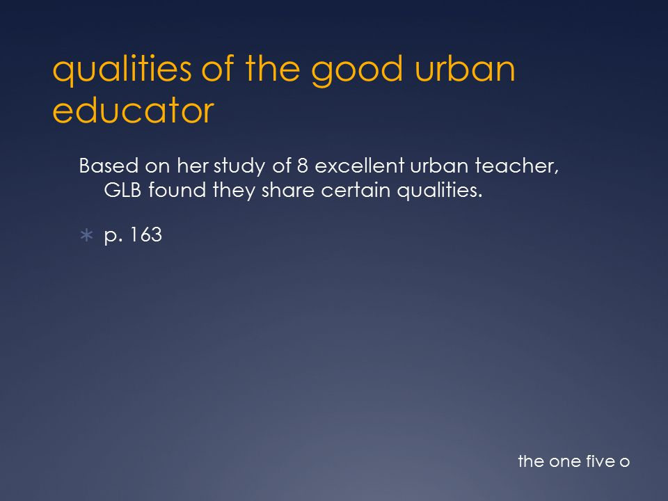 qualities of the good urban educator Based on her study of 8 excellent urban teacher, GLB found they share certain qualities.