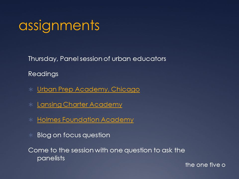 assignments Thursday, Panel session of urban educators Readings  Urban Prep Academy, Chicago Urban Prep Academy, Chicago  Lansing Charter Academy Lansing Charter Academy  Holmes Foundation Academy Holmes Foundation Academy  Blog on focus question Come to the session with one question to ask the panelists the one five o