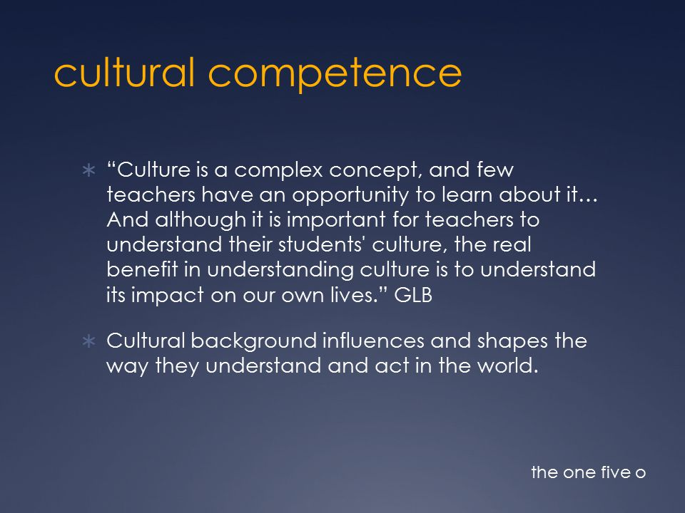 cultural competence  Culture is a complex concept, and few teachers have an opportunity to learn about it… And although it is important for teachers to understand their students culture, the real benefit in understanding culture is to understand its impact on our own lives. GLB  Cultural background influences and shapes the way they understand and act in the world.