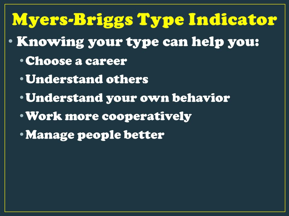 Knowing your type can help you: Choose a career Understand others Understand your own behavior Work more cooperatively Manage people better