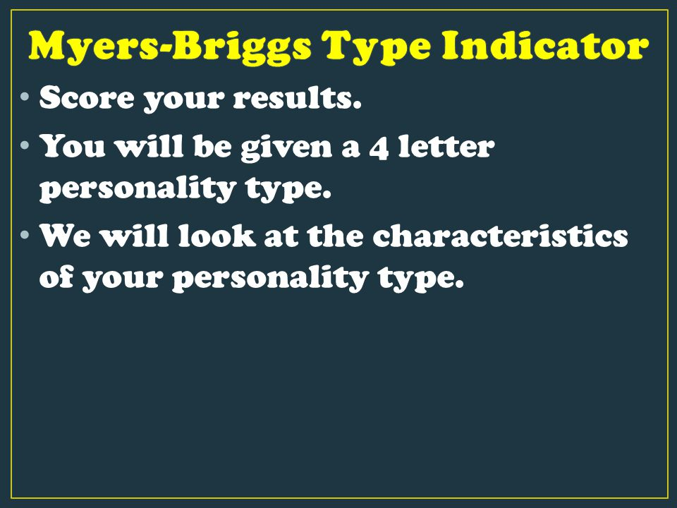 Score your results. You will be given a 4 letter personality type. We will look at the characteristics of your personality type.