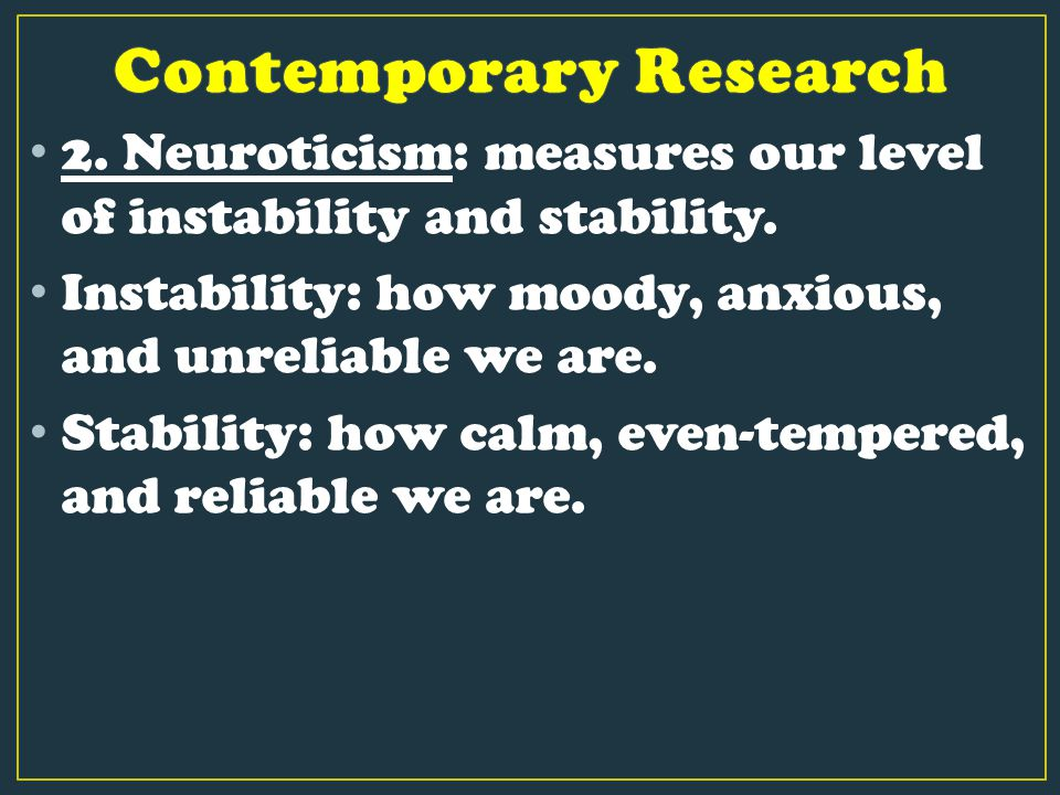 2. Neuroticism: measures our level of instability and stability. Instability: how moody, anxious, and unreliable we are. Stability: how calm, even-tem